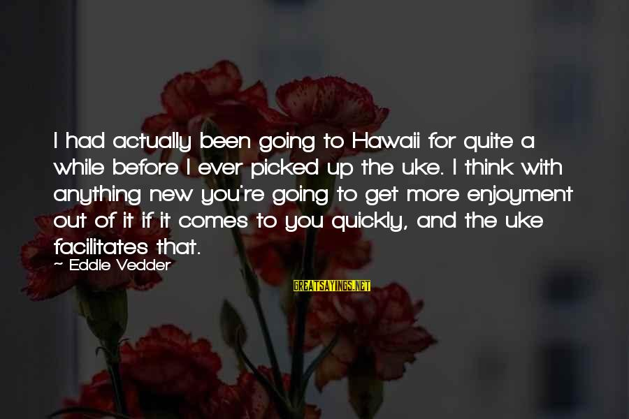 Vedder Sayings By Eddie Vedder: I had actually been going to Hawaii for quite a while before I ever picked