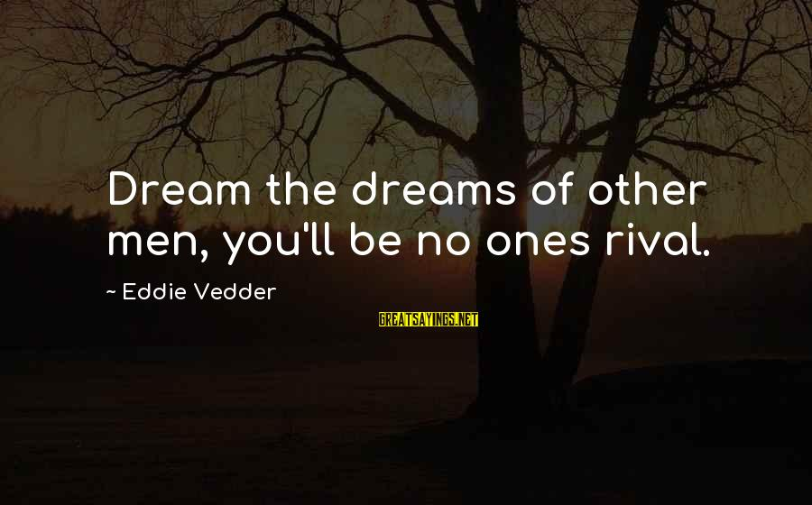Vedder Sayings By Eddie Vedder: Dream the dreams of other men, you'll be no ones rival.