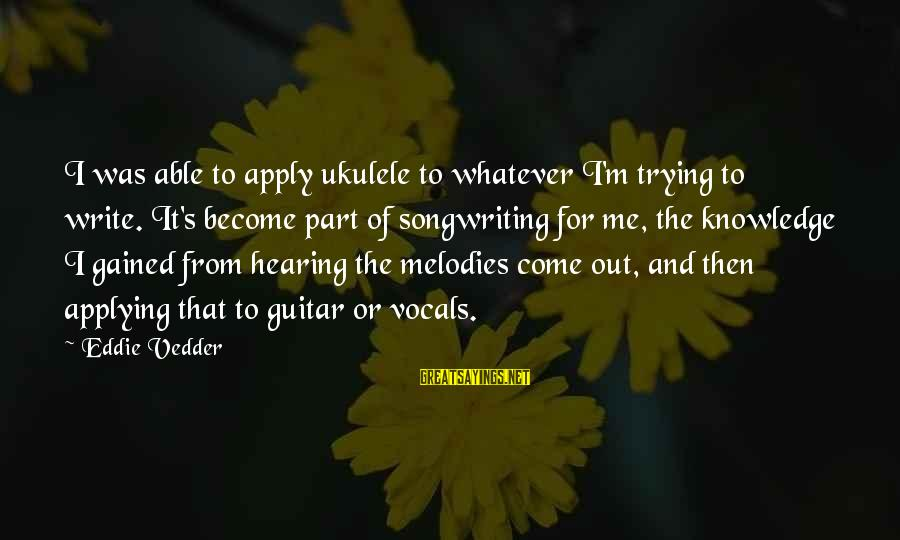 Vedder Sayings By Eddie Vedder: I was able to apply ukulele to whatever I'm trying to write. It's become part