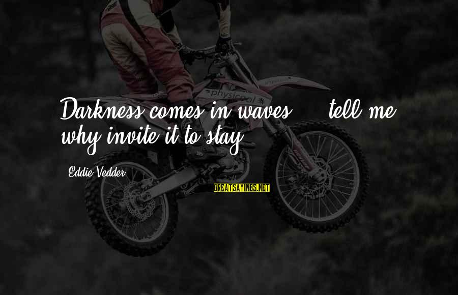 Vedder Sayings By Eddie Vedder: Darkness comes in waves ... tell me, why invite it to stay?