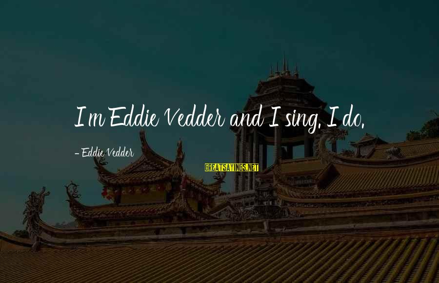 Vedder Sayings By Eddie Vedder: I'm Eddie Vedder and I sing. I do.