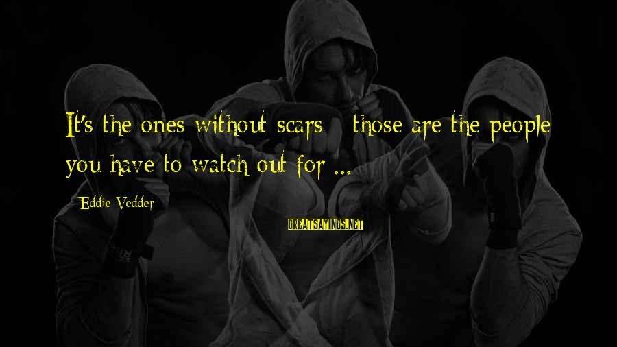 Vedder Sayings By Eddie Vedder: It's the ones without scars - those are the people you have to watch out