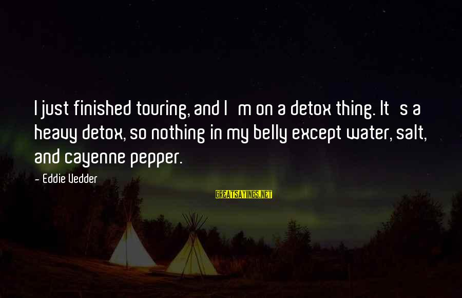 Vedder Sayings By Eddie Vedder: I just finished touring, and I'm on a detox thing. It's a heavy detox, so
