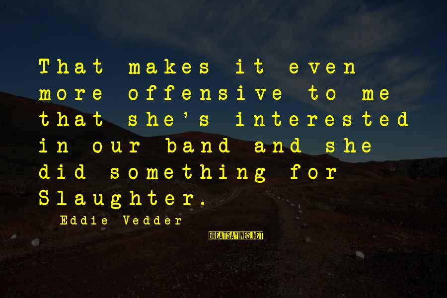 Vedder Sayings By Eddie Vedder: That makes it even more offensive to me that she's interested in our band and