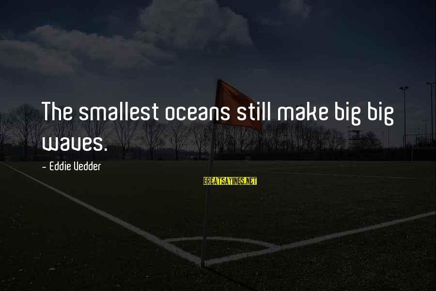 Vedder Sayings By Eddie Vedder: The smallest oceans still make big big waves.