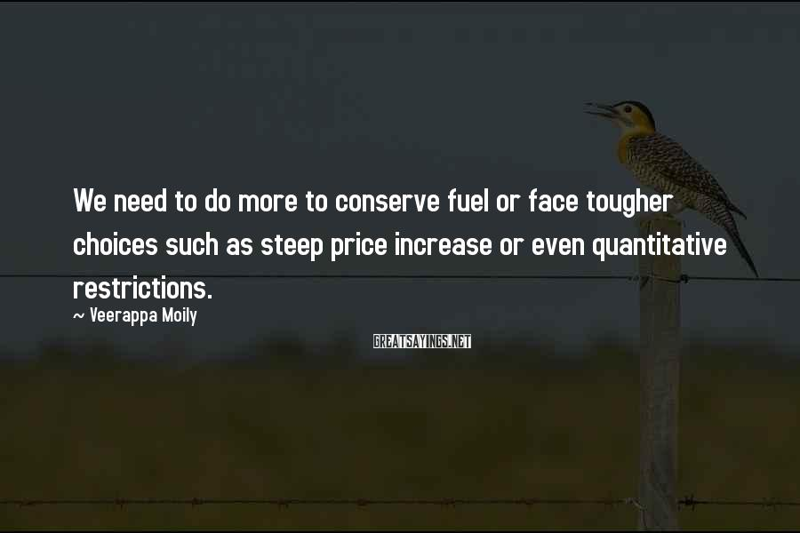 Veerappa Moily Sayings: We need to do more to conserve fuel or face tougher choices such as steep