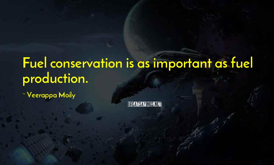 Veerappa Moily Sayings: Fuel conservation is as important as fuel production.