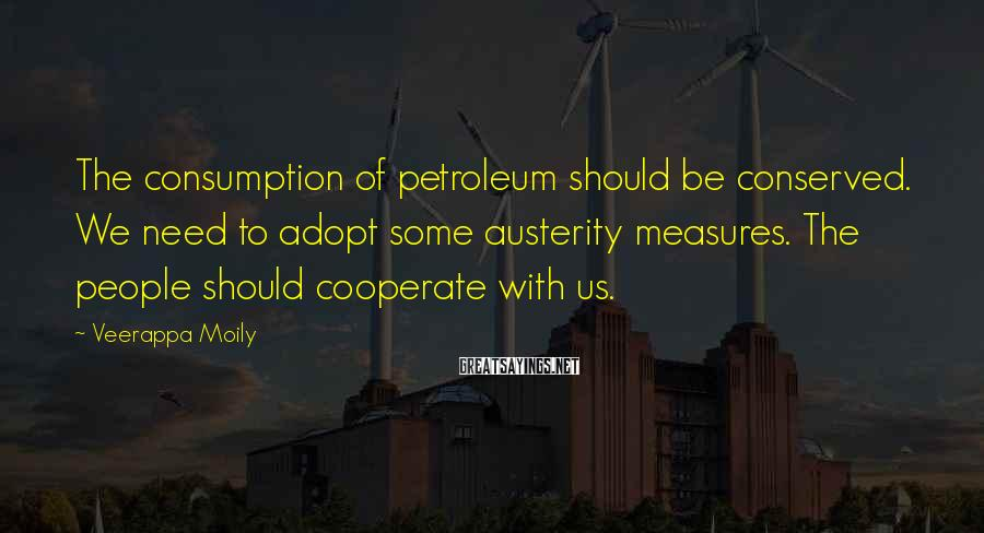 Veerappa Moily Sayings: The consumption of petroleum should be conserved. We need to adopt some austerity measures. The