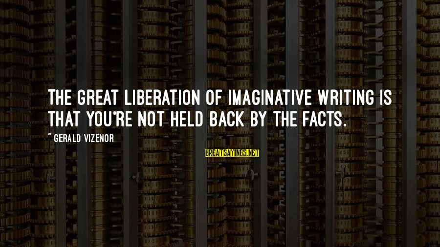 Vegeta Buu Sayings By Gerald Vizenor: The great liberation of imaginative writing is that you're not held back by the facts.