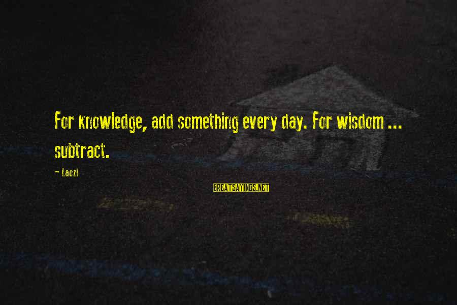 Vegeta Buu Sayings By Laozi: For knowledge, add something every day. For wisdom ... subtract.