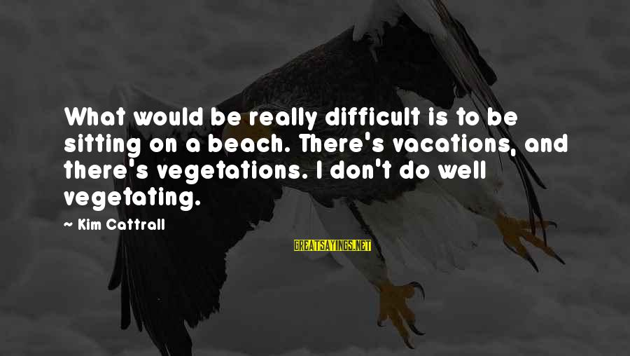 Vegetations Sayings By Kim Cattrall: What would be really difficult is to be sitting on a beach. There's vacations, and