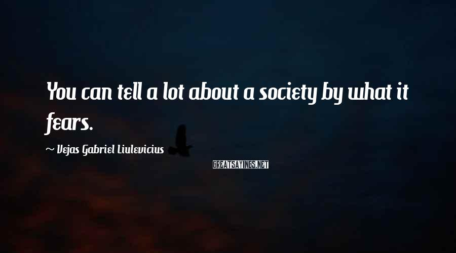 Vejas Gabriel Liulevicius Sayings: You can tell a lot about a society by what it fears.