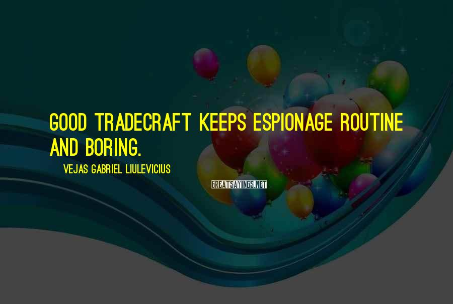 Vejas Gabriel Liulevicius Sayings: Good tradecraft keeps espionage routine and boring.