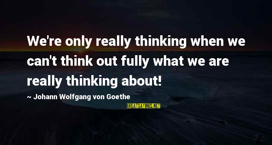 Velen Sayings By Johann Wolfgang Von Goethe: We're only really thinking when we can't think out fully what we are really thinking