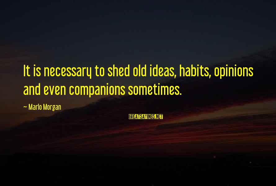 Velen Sayings By Marlo Morgan: It is necessary to shed old ideas, habits, opinions and even companions sometimes.