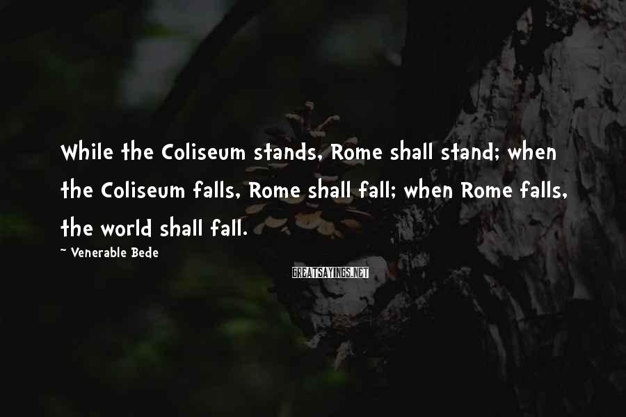 Venerable Bede Sayings: While the Coliseum stands, Rome shall stand; when the Coliseum falls, Rome shall fall; when