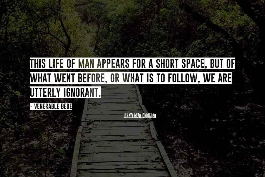 Venerable Bede Sayings: This life of man appears for a short space, but of what went before, or