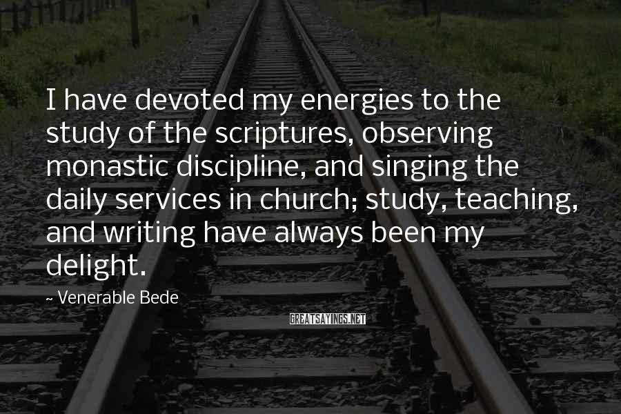 Venerable Bede Sayings: I have devoted my energies to the study of the scriptures, observing monastic discipline, and