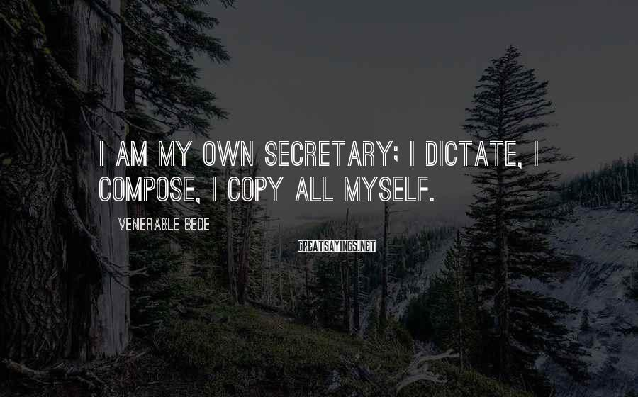 Venerable Bede Sayings: I am my own secretary; I dictate, I compose, I copy all myself.