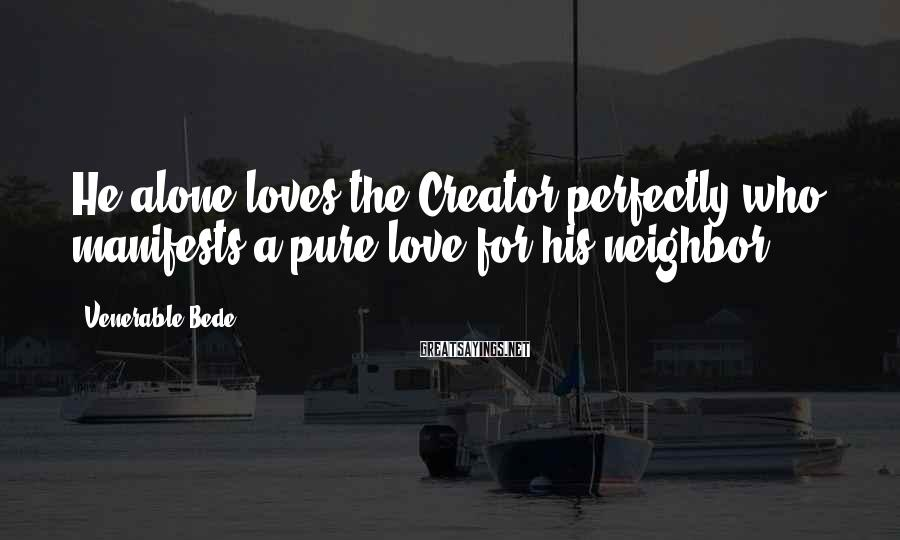 Venerable Bede Sayings: He alone loves the Creator perfectly who manifests a pure love for his neighbor.