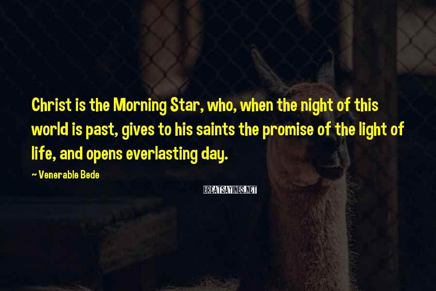 Venerable Bede Sayings: Christ is the Morning Star, who, when the night of this world is past, gives