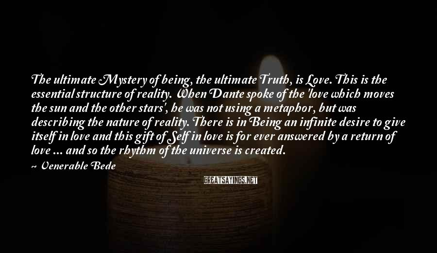 Venerable Bede Sayings: The ultimate Mystery of being, the ultimate Truth, is Love. This is the essential structure