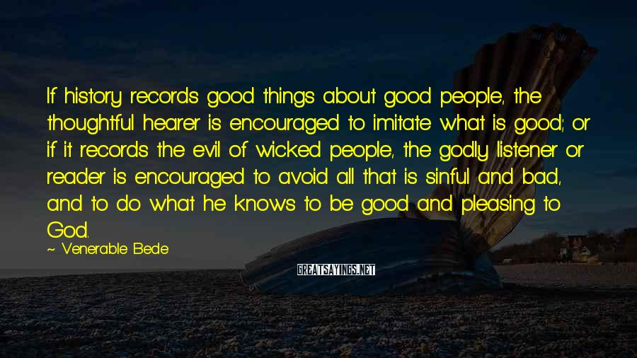 Venerable Bede Sayings: If history records good things about good people, the thoughtful hearer is encouraged to imitate