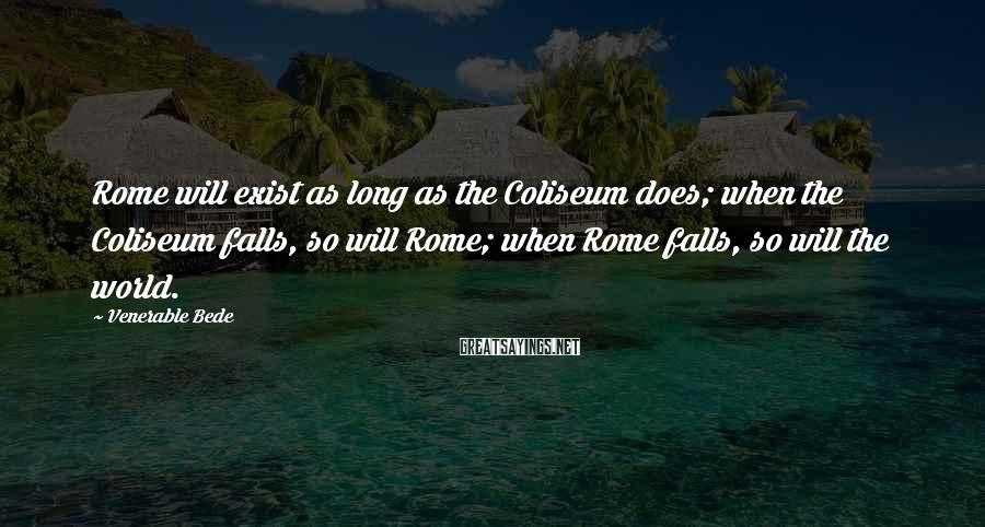 Venerable Bede Sayings: Rome will exist as long as the Coliseum does; when the Coliseum falls, so will