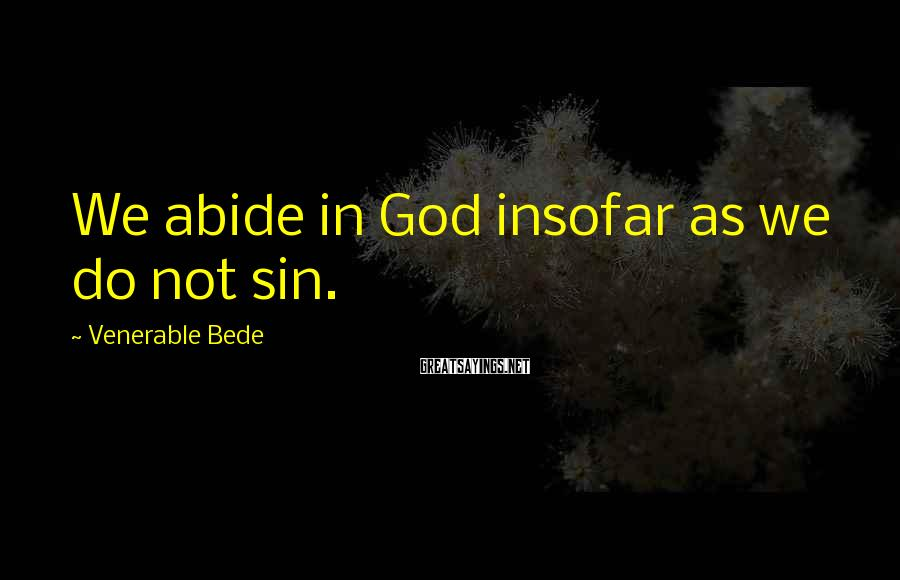 Venerable Bede Sayings: We abide in God insofar as we do not sin.