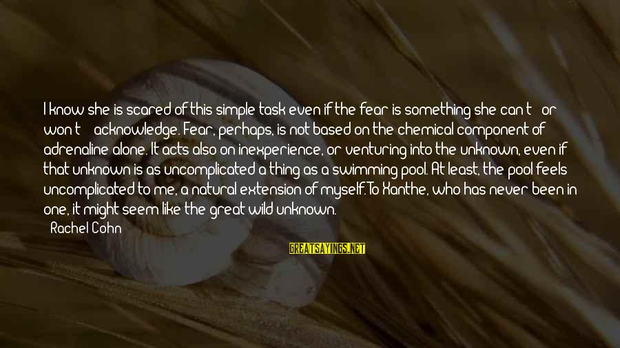 Venturing Into The Unknown Sayings By Rachel Cohn: I know she is scared of this simple task even if the fear is something