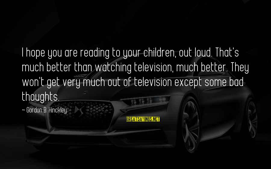 Ventus Battle Sayings By Gordon B. Hinckley: I hope you are reading to your children, out loud. That's much better than watching