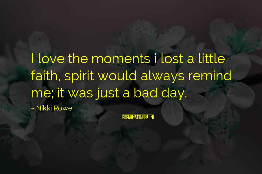 Ventus Battle Sayings By Nikki Rowe: I love the moments i lost a little faith, spirit would always remind me; it