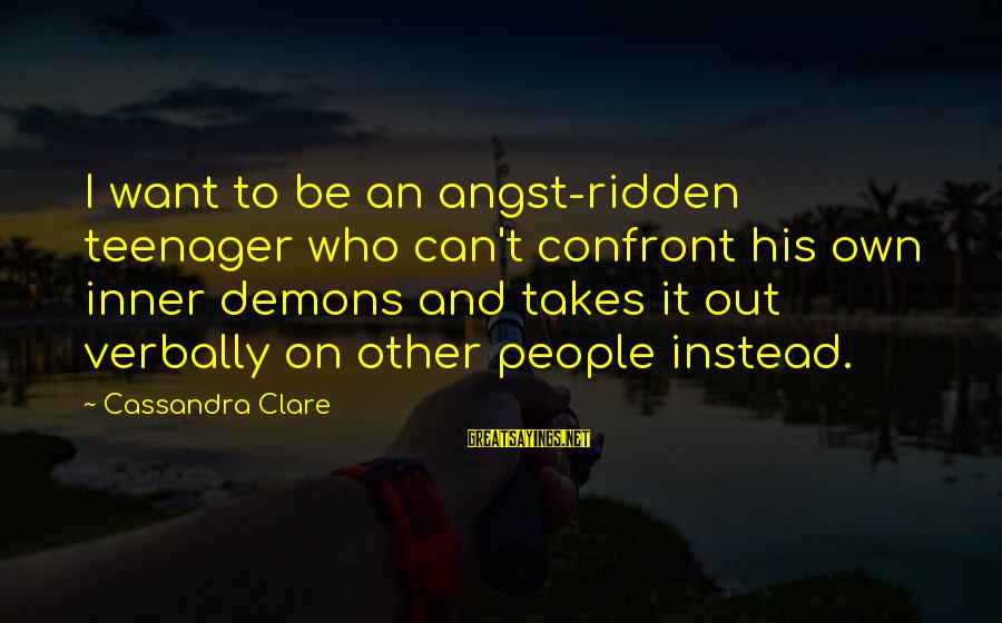 Verbally Sayings By Cassandra Clare: I want to be an angst-ridden teenager who can't confront his own inner demons and