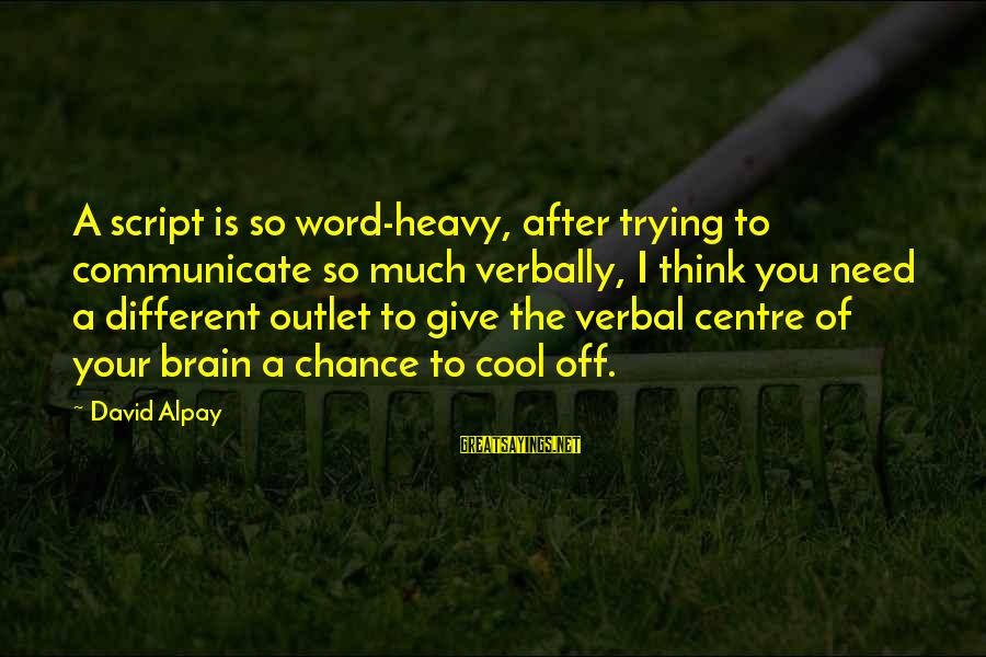 Verbally Sayings By David Alpay: A script is so word-heavy, after trying to communicate so much verbally, I think you