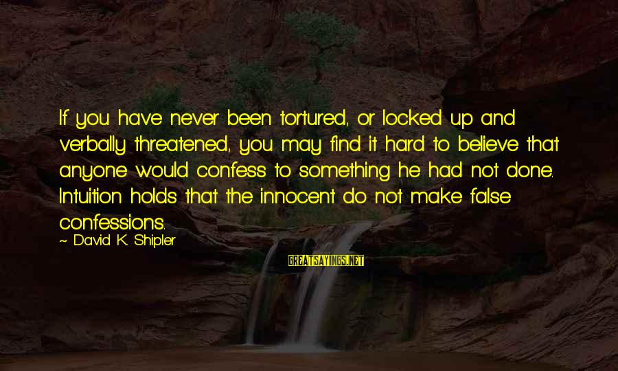 Verbally Sayings By David K. Shipler: If you have never been tortured, or locked up and verbally threatened, you may find