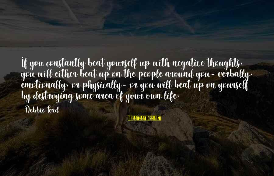 Verbally Sayings By Debbie Ford: If you constantly beat yourself up with negative thoughts, you will either beat up on