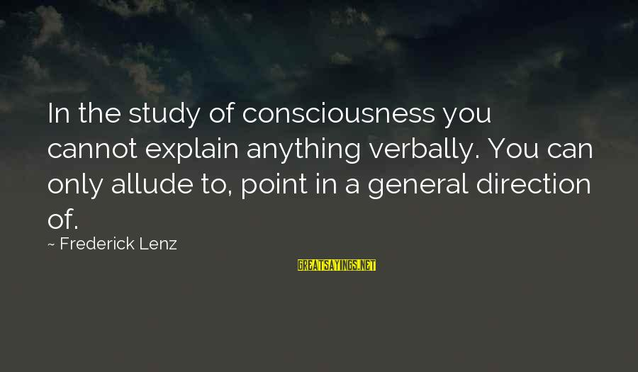 Verbally Sayings By Frederick Lenz: In the study of consciousness you cannot explain anything verbally. You can only allude to,
