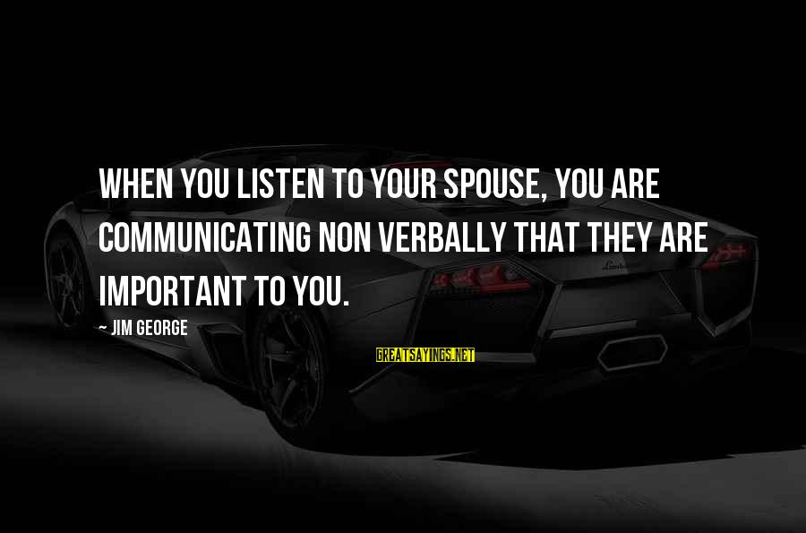 Verbally Sayings By Jim George: When you listen to your spouse, you are communicating non verbally that they are important