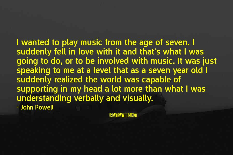 Verbally Sayings By John Powell: I wanted to play music from the age of seven. I suddenly fell in love