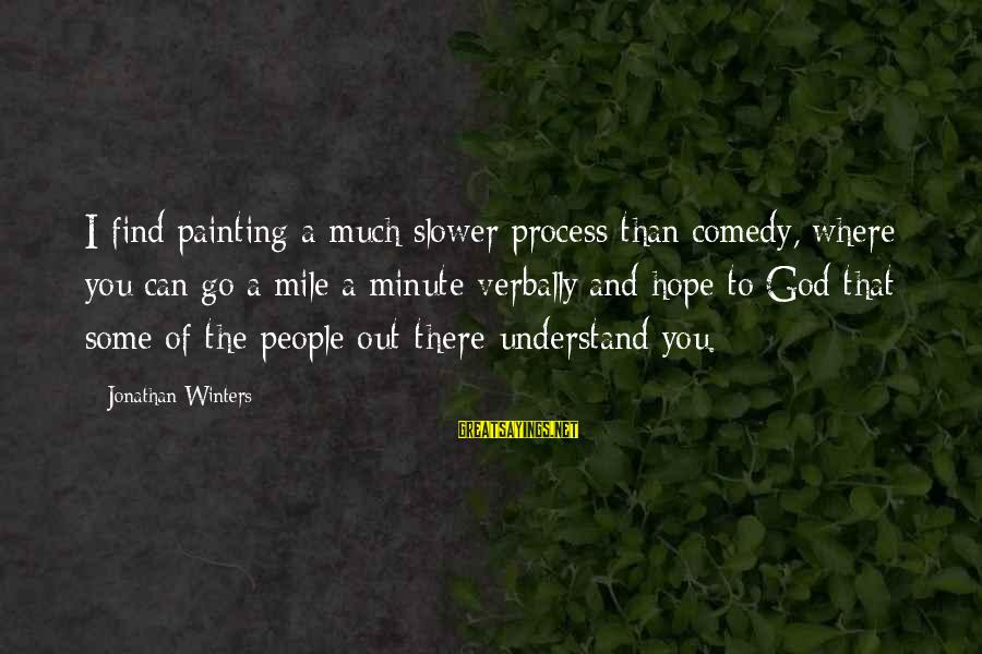 Verbally Sayings By Jonathan Winters: I find painting a much slower process than comedy, where you can go a mile