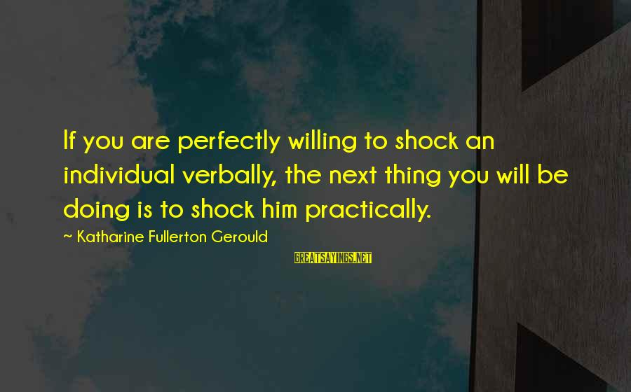Verbally Sayings By Katharine Fullerton Gerould: If you are perfectly willing to shock an individual verbally, the next thing you will