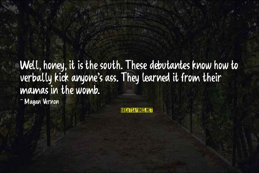 Verbally Sayings By Magan Vernon: Well, honey, it is the south. These debutantes know how to verbally kick anyone's ass.