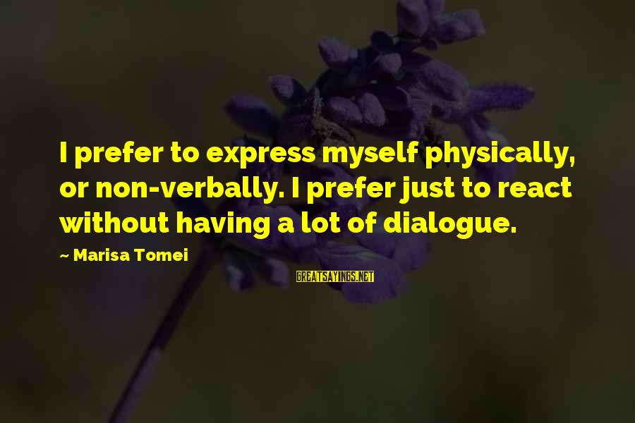 Verbally Sayings By Marisa Tomei: I prefer to express myself physically, or non-verbally. I prefer just to react without having