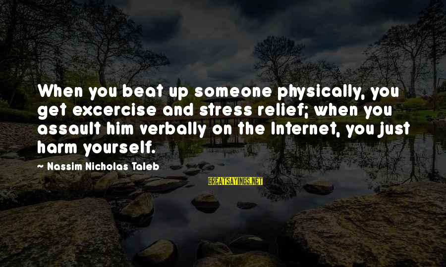 Verbally Sayings By Nassim Nicholas Taleb: When you beat up someone physically, you get excercise and stress relief; when you assault