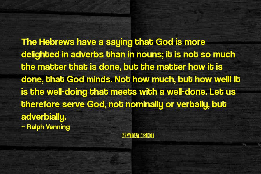 Verbally Sayings By Ralph Venning: The Hebrews have a saying that God is more delighted in adverbs than in nouns;