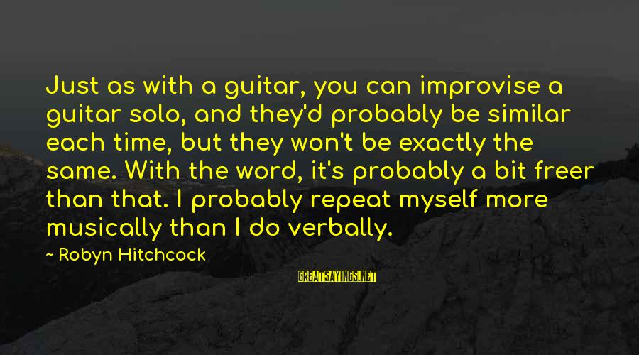 Verbally Sayings By Robyn Hitchcock: Just as with a guitar, you can improvise a guitar solo, and they'd probably be