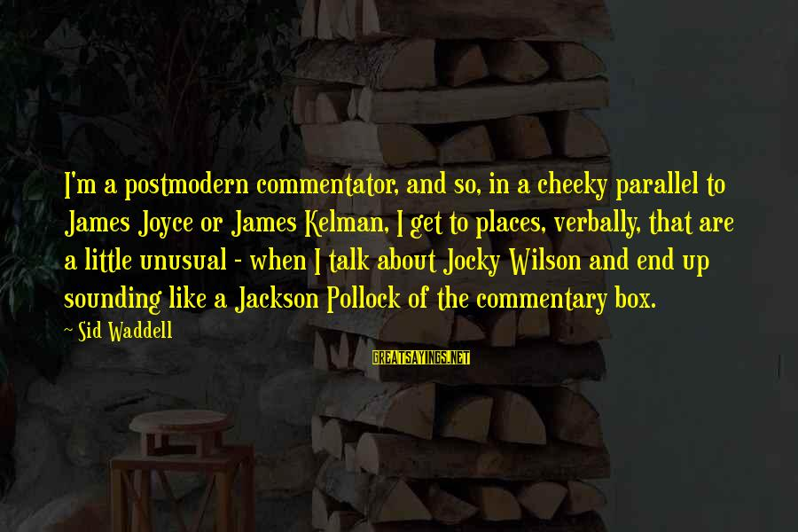 Verbally Sayings By Sid Waddell: I'm a postmodern commentator, and so, in a cheeky parallel to James Joyce or James