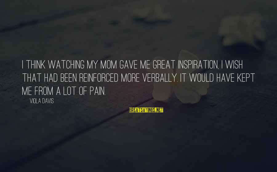 Verbally Sayings By Viola Davis: I think watching my mom gave me great inspiration, I wish that had been reinforced