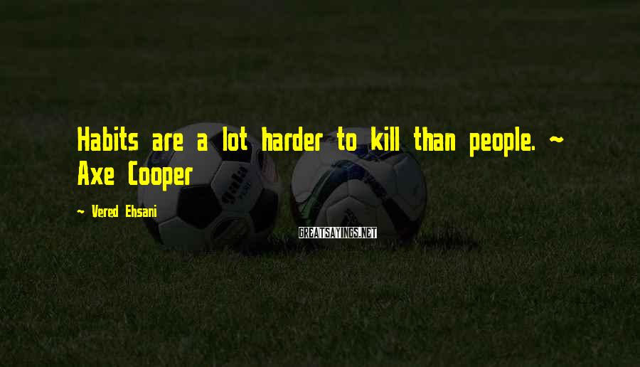 Vered Ehsani Sayings: Habits are a lot harder to kill than people. ~ Axe Cooper