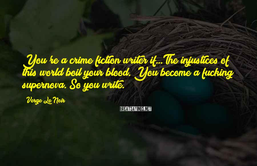 Verge Le Noir Sayings: You're a crime fiction writer if...The injustices of this world boil your blood. You become
